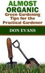 Almost Organic Green Gardening Tips For The Practical Gardener