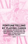 Fortune Telling By Playing Cards - Containing Information On Card Reading Divination The Tarot And Other Aspects Of Fortune Telling