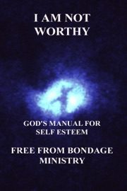 I Am Not Worthy. God's Manual for Self Esteem. - Free From Bondage Ministry Book