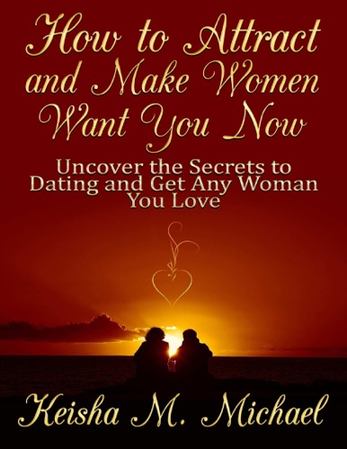 How to Attract and Make Women Want You Now