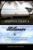 Happier Than A Billionaire: Quitting My Job, Moving to Costa Rica, & Living the Zero Hour Work Week - Nadine Hays Pisani Cover Art