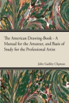 The American Drawing-Book - A Manual For The Amateur And Basis Of Study For The Professional Artist