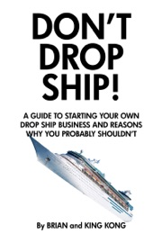 DONT DROP SHIP! A GUIDE TO STARTING YOUR OWN DROP SHIP BUSINESS AND REASONS WHY YOU PROBABLY SHOULDNT
