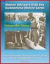 Marine Advisors With The Vietnamese Marine Corps Selected Documents Prepared By The US Marine Advisory Unit Naval Advisory Group Vietnam War History