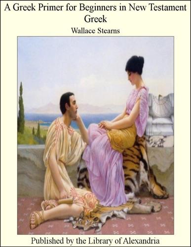 A Greek Primer for Beginners In New Testament Greek