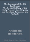The Conquest Of The Old Southwest The Romantic Story Of The Early Pioneers Into Virginia The Carolinas Tennessee And Kentucky