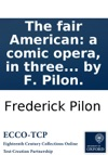 The Fair American A Comic Opera In Three Acts As It Is Performed With Universal Applause At The Theatre-Royal Drury-Lane Written By F Pilon