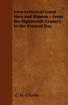 Love Letters Of Great Men And Women - From The Eighteenth Century To The Present Day