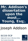 Mr Addisons Dissertation Upon The Most Celebrated Roman Poets Also An Essay Upon The Roman Elegiac Poets By Major Pack The Third Edition To Which Is Added An Essay Upon Mr Addisons Writings By R Young Esq