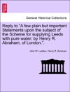 Reply To A Few Plain But Important Statements Upon The Subject Of The Scheme For Supplying Leeds With Pure Water By Henry R Abraham Of London