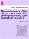 The Auto-biography Of War Being A Brief Account Of Its Private Pedigree And Public Transactions In Verse