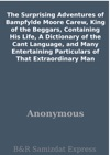 The Surprising Adventures Of Bampfylde Moore Carew King Of The Beggars Containing His Life A Dictionary Of The Cant Language And Many Entertaining Particulars Of That Extraordinary Man
