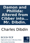 Damon And Phillida Altered From Cibber Into A Comic Opera With The Addition Of New Songs And Chorusses As It Is Performed At The Theatre Royal In Drury-Lane The Music Entirely New Composed By Mr Dibdin