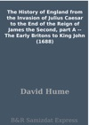 The History Of England From The Invasion Of Julius Caesar To The End Of The Reign Of James The Second Part A -- The Early Britons To King John 1688
