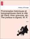 Promenades Historiques Et Topographiques Dans La Ville De Gand Avec Gravures Etc The Preface Is Signed W R