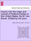 Inquiry Into The Origin And Course Of Political Parties In The United States By M Van Buren Edited By His Sons