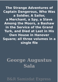 THE STRANGE ADVENTURES OF CAPTAIN DANGEROUS, WHO WAS A SOLDIER, A SAILOR, A MERCHANT, A SPY, A SLAVE AMONG THE MOORS, A BASHAW IN THE SERVICE OF THE GRAND TURK, AND DIED AT LAST IN HIS OWN HOUSE IN HANOVER SQUARE; ALL THREE VOLUMES IN A SINGLE FILE
