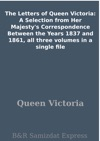 The Letters Of Queen Victoria A Selection From Her Majestys Correspondence Between The Years 1837 And 1861 All Three Volumes In A Single File
