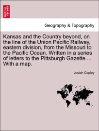 KANSAS AND THE COUNTRY BEYOND, ON THE LINE OF THE UNION PACIFIC RAILWAY, EASTERN DIVISION, FROM THE MISSOURI TO THE PACIFIC OCEAN. WRITTEN IN A SERIES OF LETTERS TO THE PITTSBURGH GAZETTE ... WITH A MAP.