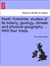 North Yorkshire Studies Of Its Botany Geology Climate And Physical Geography  With Four Maps