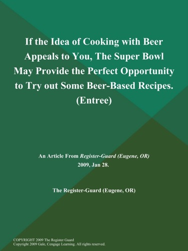 If the Idea of Cooking with Beer Appeals to You The Super Bowl May Provide the Perfect Opportunity to Try out Some Beer-Based Recipes Entree