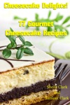 Cheesecake Delights 77 Gourmet Cheesecake Recipes