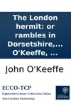 The London Hermit Or Rambles In Dorsetshire A Comedy In Three Acts As Performed With Universal Applause At The Theatre Royal Haymarket Written By John OKeeffe