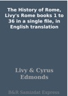 The History Of Rome Livys Rome Books 1 To 36 In A Single File In English Translation
