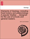 Elements Of Geology Including Fossil Botany And Palontology A Popular Treatise  Designed For The Use Of Schools And General Readers