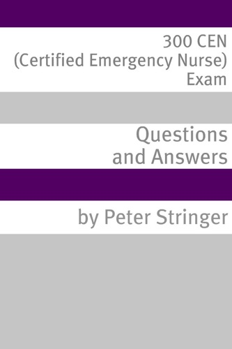 300 CEN Certified Emergency Nurse Exam Questions and Answers