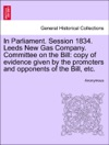 In Parliament Session 1834 Leeds New Gas Company Committee On The Bill Copy Of Evidence Given By The Promoters And Opponents Of The Bill Etc
