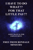 I Have To Do What?? For That Little Pay?? God's Manual For Employment.