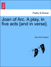 Joan Of Arc A Play In Five Acts And In Verse