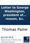 Letter To George Washington President Of The United States Of America On Affairs Public And Private By Thomas Paine Author Of The Works Entitled Common Sense Rights Of Man Age Of Reason C