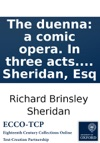 The Duenna A Comic Opera In Three Acts As Performed At The Theatre Royal Covent Garden With Universal Applause By R B Sheridan Esq