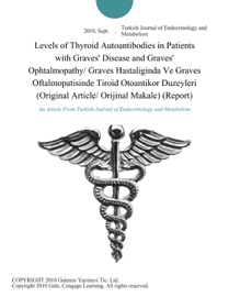 LEVELS OF THYROID AUTOANTIBODIES IN PATIENTS WITH GRAVES DISEASE AND GRAVES OPHTALMOPATHY/ GRAVES HASTALIGINDA VE GRAVES OFTALMOPATISINDE TIROID OTOANTIKOR DUZEYLERI (ORIGINAL ARTICLE/ ORIJINAL MAKALE) (REPORT)