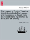 The Imagery Of Foreign Travel Or Descriptive Extracts From Scenes And Impressions In Egypt India Etc Selected And Republished By The Author M Sherer