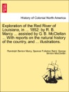 Exploration Of The Red River Of Louisiana In  1852 By R B Marcy  Assisted By G B McClellan  With Reports On The Natural History Of The Country And  Illustrations