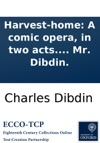 Harvest-home A Comic Opera In Two Acts As Performed With Universal Applause At The Theatre-Royal In The Hay-Market By Mr Dibdin