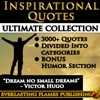 INSPIRATIONAL QUOTES - Motivational Quotes - ULTIMATE COLLECTION - 3000 Quotes - PLUS BONUS SPECIAL HUMOR SECTION