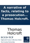 A Narrative Of Facts Relating To A Prosecution For High Treason Including The Address To The Jury Which The Court Refused To Hear  And The Defence The Author Had Prepared If He Had Been Brought To Trial By Thomas Holcroft