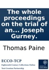 The Whole Proceedings On The Trial Of An Information Exhibited Ex Officio By The Kings Attorney-General Against Thomas Paine For A Libel Upon The Revolution And Settlement Of The Crown And Regal Government As By Law Established  Tried By A Special