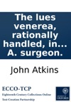 The Lues Venerea Rationally Handled In Its Original Cause With Its Cure By J A Surgeon