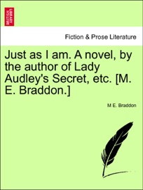 JUST AS I AM. A NOVEL, BY THE AUTHOR OF LADY AUDLEYS SECRET, ETC. [M. E. BRADDON.] VOL. III