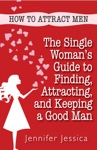 How To Attract Men The Single Womans Guide To Finding Attracting And Keeping A Good Man