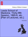 Leeds School Of Medicine Thirty-fifth Session 1865-6 Etc Plan Of Lectures Etc