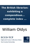 The British Librarian Exhibiting A Compendious Review Or Abstract Of Our Most Scarce Useful And Valuable Books In All Sciences As Well In Manuscript As In Print  With A Complete Index