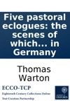 Five Pastoral Eclogues The Scenes Of Which Are Supposd To Lie Among The Shepherds Oppressd By The War In Germany