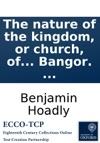 The Nature Of The Kingdom Or Church Of Christ A Sermon Preachd Before The King At The Royal Chapel At St Jamess On Sunday March 31 1717 By  Benjamin Lord Bishop Of Bangor