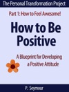 How To Be Positive A Blueprint For Developing A Positive Attitude The Personal Transformation Project Part 1 How To Feel Awesome 5